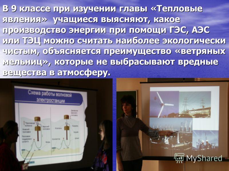 В 9 классе при изучении главы «Тепловые явления» учащиеся выясняют, какое производство энергии при помощи ГЭС, АЭС или ТЭЦ можно считать наиболее экологически чистым, объясняется преимущество «ветряных мельниц», которые не выбрасывают вредные веществ