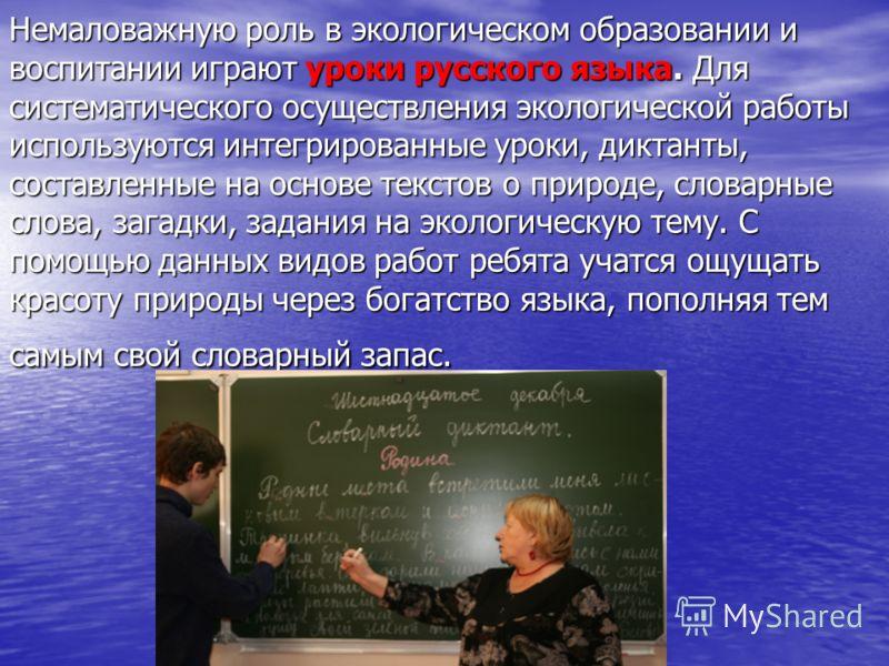 Немаловажную роль в экологическом образовании и воспитании играют уроки русского языка. Для систематического осуществления экологической работы используются интегрированные уроки, диктанты, составленные на основе текстов о природе, словарные слова, з