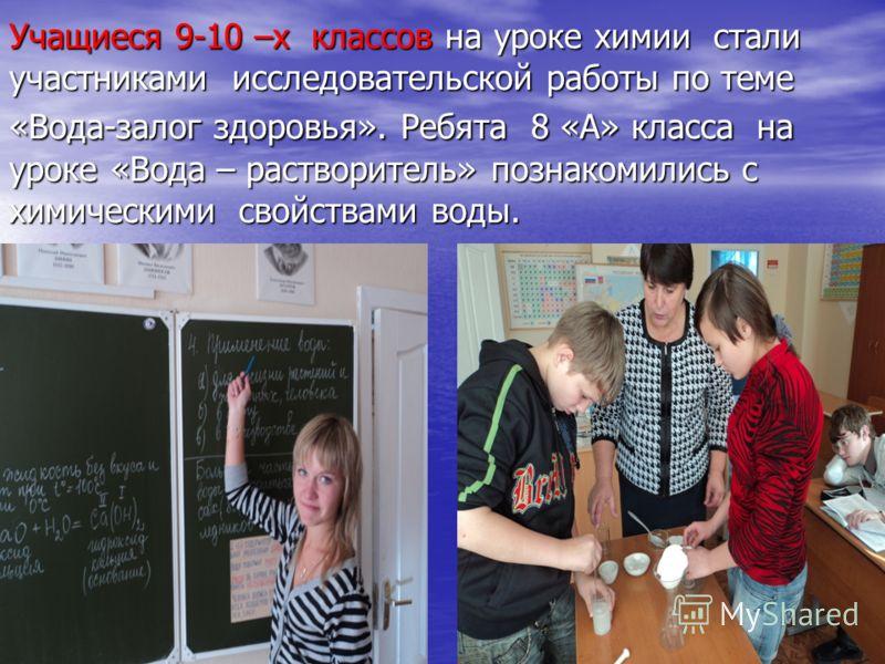 Учащиеся 9-10 –х классов на уроке химии стали участниками исследовательской работы по теме «Вода-залог здоровья». Ребята 8 «А» класса на уроке «Вода – растворитель» познакомились с химическими свойствами воды.