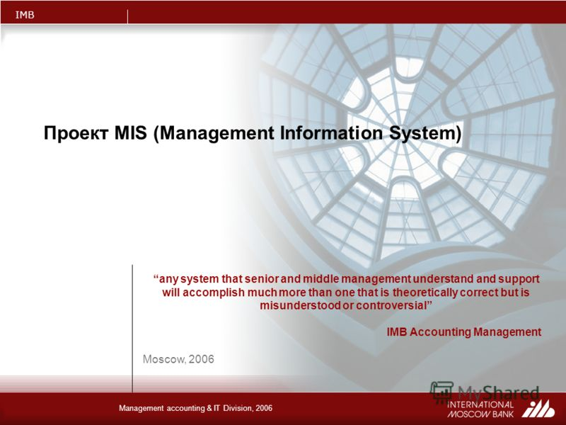 IMB Management accounting & IT Division, 2006 Проект MIS (Management Information System) Moscow, 2006 any system that senior and middle management understand and support will accomplish much more than one that is theoretically correct but is misunder