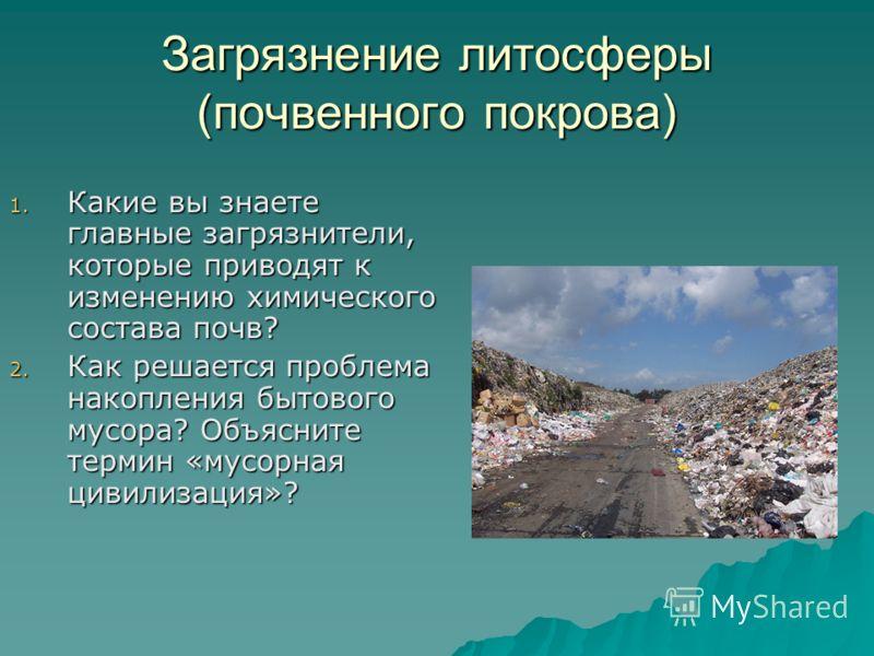 Загрязнение литосферы (почвенного покрова) 1. Какие вы знаете главные загрязнители, которые приводят к изменению химического состава почв? 2. Как решается проблема накопления бытового мусора? Объясните термин «мусорная цивилизация»?