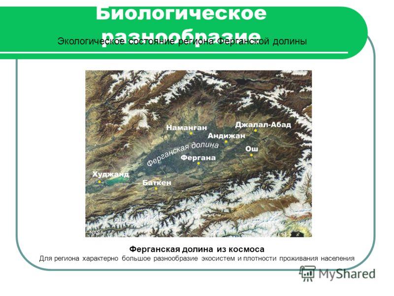 Биологическое разнообразие Экологическое состояние региона Ферганской долины Ферганская долина из космоса Для региона характерно большое разнообразие экосистем и плотности проживания населения