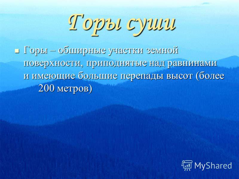 Горы суши Горы – обширные участки земной поверхности, приподнятые над равнинами и имеющие большие перепады высот (более 200 метров) Горы – обширные участки земной поверхности, приподнятые над равнинами и имеющие большие перепады высот (более 200 метр