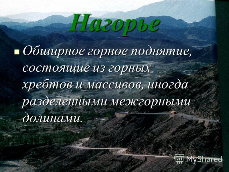 Нагорье Обширное горное поднятие, состоящие из горных хребтов и массивов, иногда разделенными межгорными долинами. Обширное горное поднятие, состоящие из горных хребтов и массивов, иногда разделенными межгорными долинами.