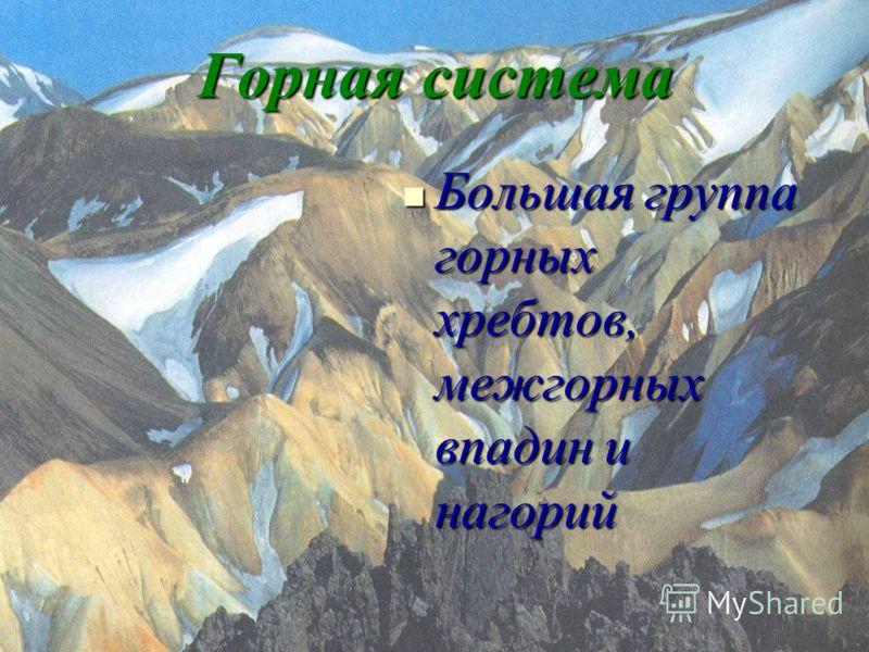 Горная система Большая группа горных хребтов, межгорных впадин и нагорий Большая группа горных хребтов, межгорных впадин и нагорий