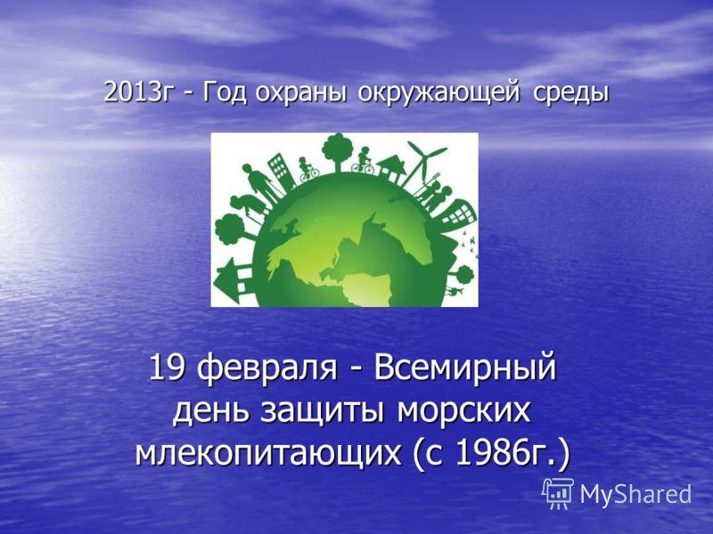 2013г - Год охраны окружающей среды 19 февраля - Всемирный день защиты морских млекопитающих (с 1986г.)