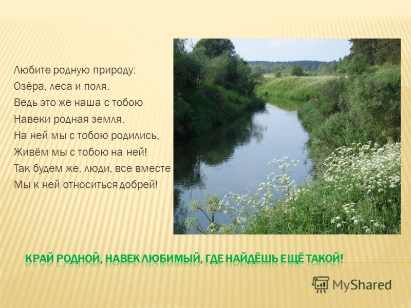 Любите родную природу: Озёра, леса и поля. Ведь это же наша с тобою Навеки родная земля. На ней мы с тобою родились, Живём мы с тобою на ней! Так будем же, люди, все вместе Мы к ней относиться добрей!