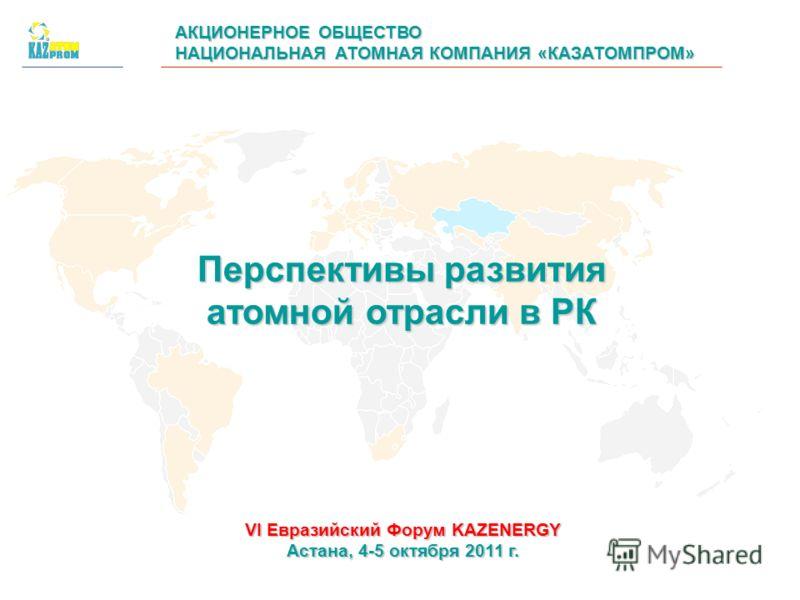 АКЦИОНЕРНОЕ ОБЩЕСТВО НАЦИОНАЛЬНАЯ АТОМНАЯ КОМПАНИЯ «КАЗАТОМПРОМ» Перспективы развития атомной отрасли в РК VI Евразийский Форум KAZENERGY Астана, 4-5 октября 2011 г.