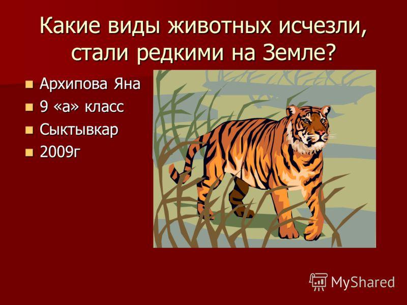 Какие виды животных исчезли, стали редкими на Земле? Архипова Яна Архипова Яна 9 «а» класс 9 «а» класс Сыктывкар Сыктывкар 2009г 2009г