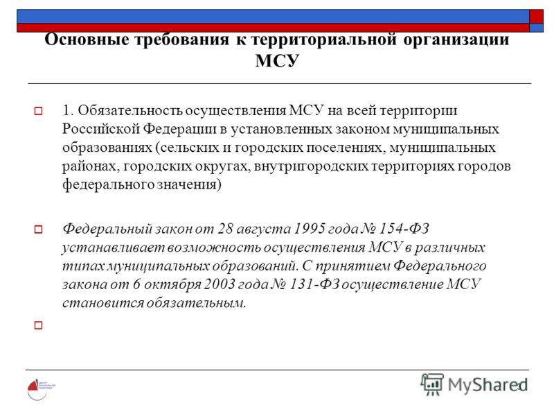 3 Основные требования к территориальной организации МСУ 1. Обязательность осуществления МСУ на всей территории Российской Федерации в установленных законом муниципальных образованиях (сельских и городских поселениях, муниципальных районах, городских