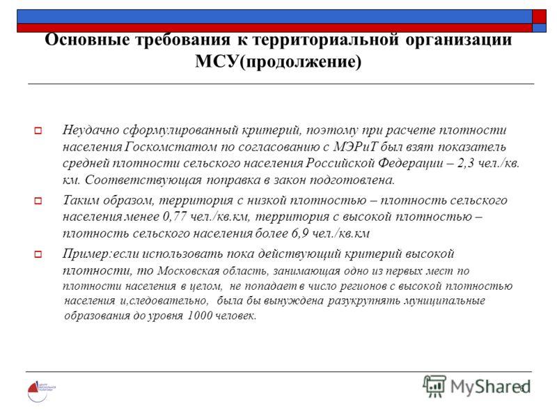 6 Основные требования к территориальной организации МСУ(продолжение) Неудачно сформулированный критерий, поэтому при расчете плотности населения Госкомстатом по согласованию с МЭРиТ был взят показатель средней плотности сельского населения Российской