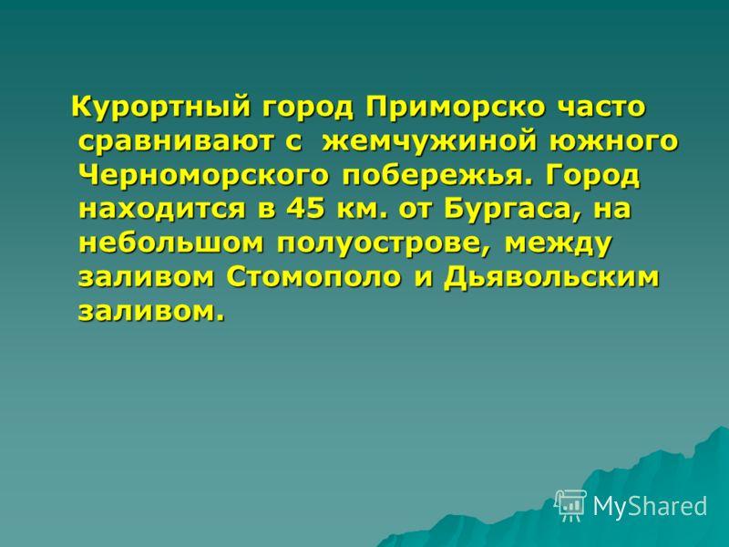 Курортный город Приморско часто сравнивают с жемчужиной южного Черноморского побережья. Город находится в 45 км. от Бургаса, на небольшом полуострове, между заливом Стомополо и Дьявольским заливом. Курортный город Приморско часто сравнивают с жемчужи