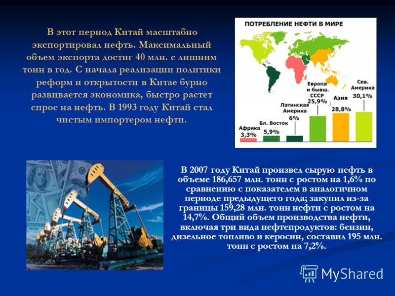 В этот период Китай масштабно экспортировал нефть. Максимальный объем экспорта достиг 40 млн. с лишним тонн в год. С начала реализации политики реформ и открытости в Китае бурно развивается экономика, быстро растет спрос на нефть. В 1993 году Китай с