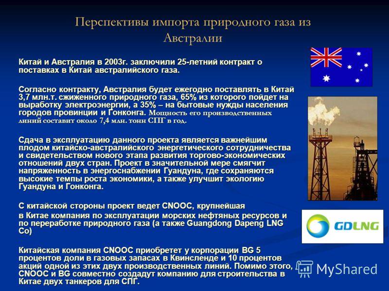Китай и Австралия в 2003г. заключили 25-летний контракт о поставках в Китай австралийского газа. Согласно контракту, Австралия будет ежегодно поставлять в Китай 3,7 млн.т. сжиженного природного газа, 65% из которого пойдет на выработку электроэнергии