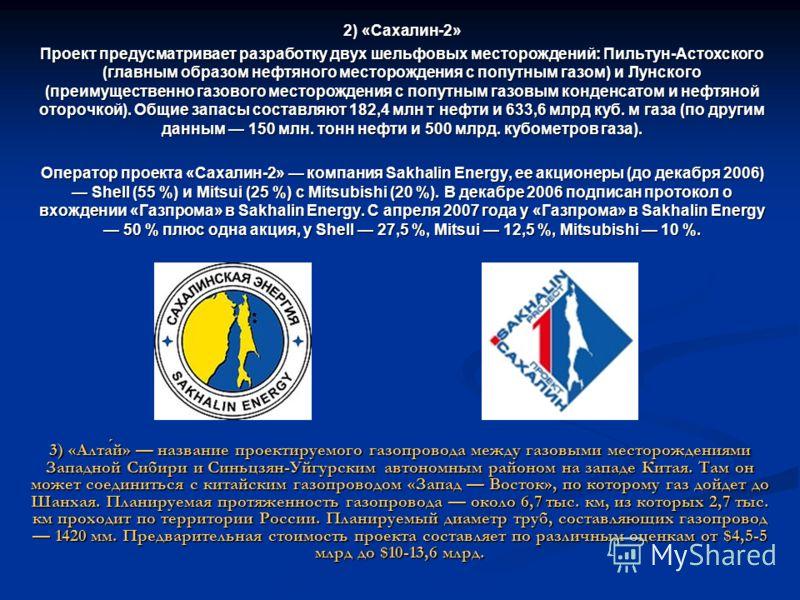 2) «Сахалин-2» Проект предусматривает разработку двух шельфовых месторождений: Пильтун-Астохского (главным образом нефтяного месторождения с попутным газом) и Лунского (преимущественно газового месторождения с попутным газовым конденсатом и нефтяной