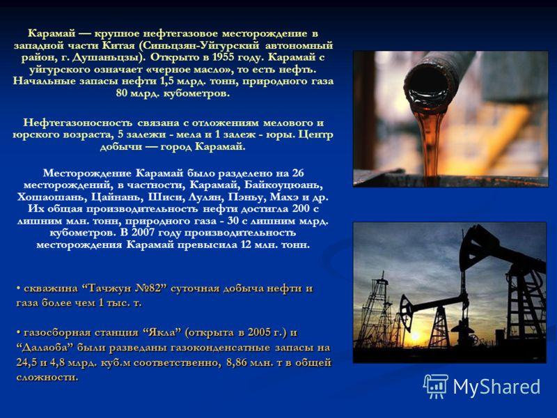 Карамай крупное нефтегазовое месторождение в западной части Китая (Синьцзян-Уйгурский автономный район, г. Душаньцзы). Открыто в 1955 году. Карамай с уйгурского означает «черное масло», то есть нефть. Начальные запасы нефти 1,5 млрд. тонн, природного