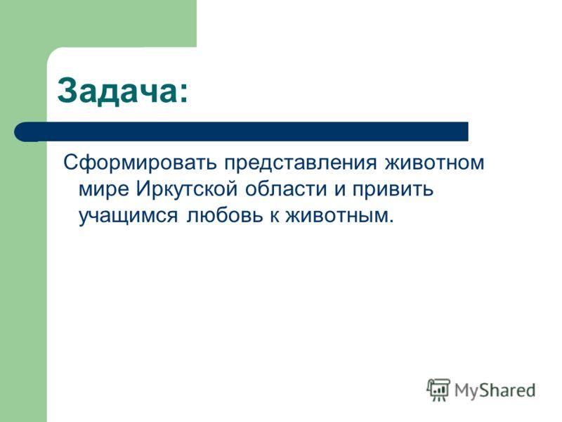 Задача: Сформировать представления животном мире Иркутской области и привить учащимся любовь к животным.