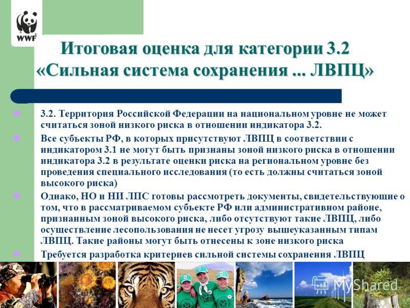 Итоговая оценка для категории 3.2 «Сильная система сохранения... ЛВПЦ» 3.2. Территория Российской Федерации на национальном уровне не может считаться зоной низкого риска в отношении индикатора 3.2. Все субъекты РФ, в которых присутствуют ЛВПЦ в соотв