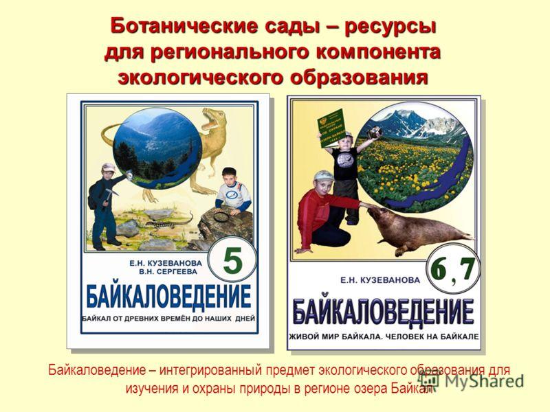 Ботанические сады – ресурсы для регионального компонента экологического образования Байкаловедение – интегрированный предмет экологического образования для изучения и охраны природы в регионе озера Байкал