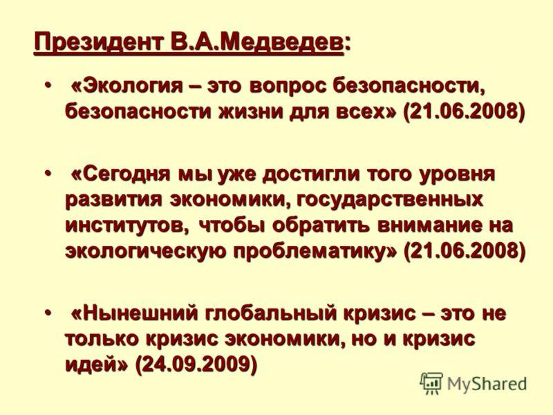 Президент В.А.Медведев: «Экология – это вопрос безопасности, безопасности жизни для всех» (21.06.2008) «Экология – это вопрос безопасности, безопасности жизни для всех» (21.06.2008) «Сегодня мы уже достигли того уровня развития экономики, государстве