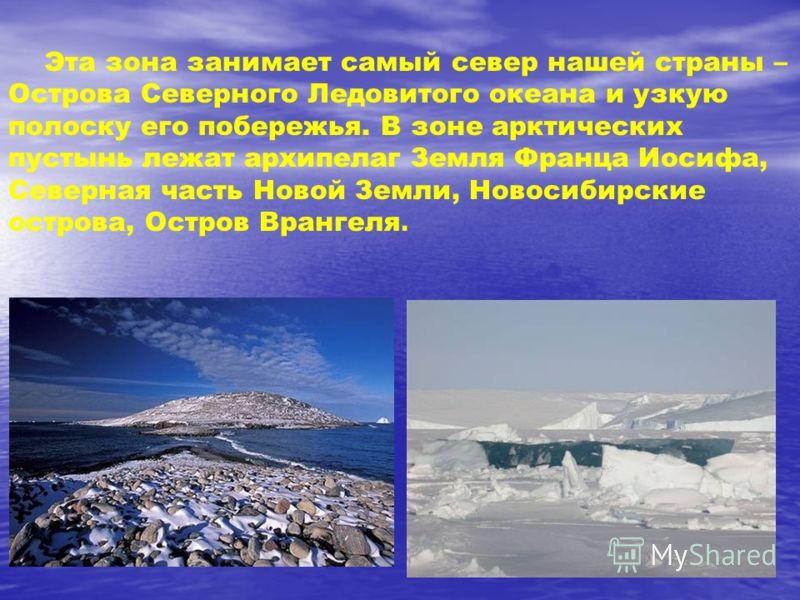Эта зона занимает самый север нашей страны – Острова Северного Ледовитого океана и узкую полоску его побережья. В зоне арктических пустынь лежат архипелаг Земля Франца Иосифа, Северная часть Новой Земли, Новосибирские острова, Остров Врангеля.