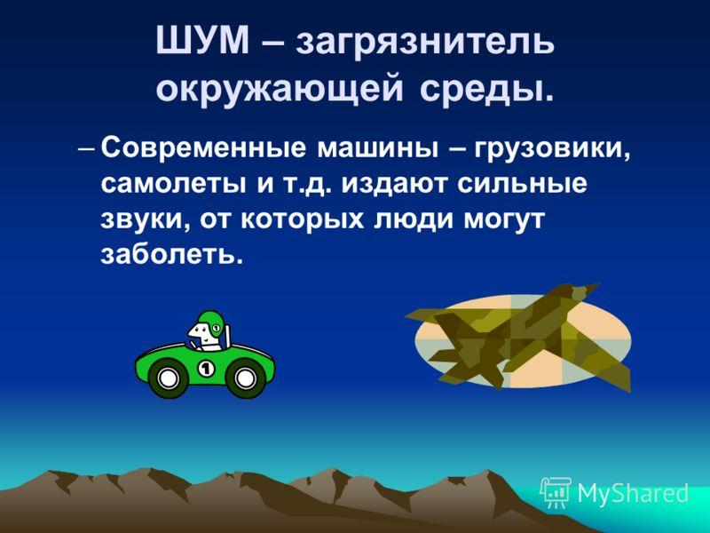 ШУМ – загрязнитель окружающей среды. –Современные машины – грузовики, самолеты и т.д. издают сильные звуки, от которых люди могут заболеть.