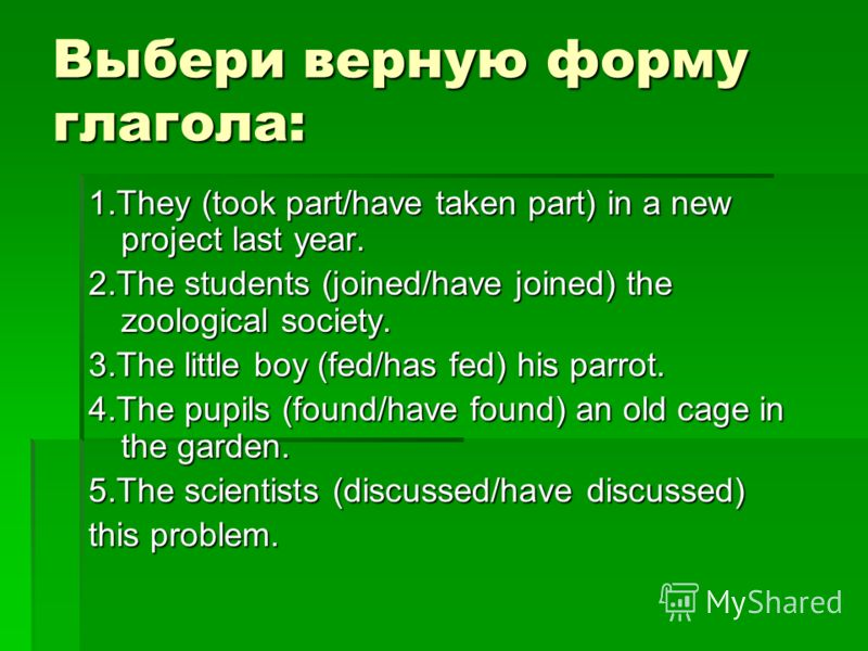 Выбери верную форму глагола: 1.They (took part/have taken part) in a new project last year. 2.The students (joined/have joined) the zoological society. 3.The little boy (fed/has fed) his parrot. 4.The pupils (found/have found) an old cage in the gard