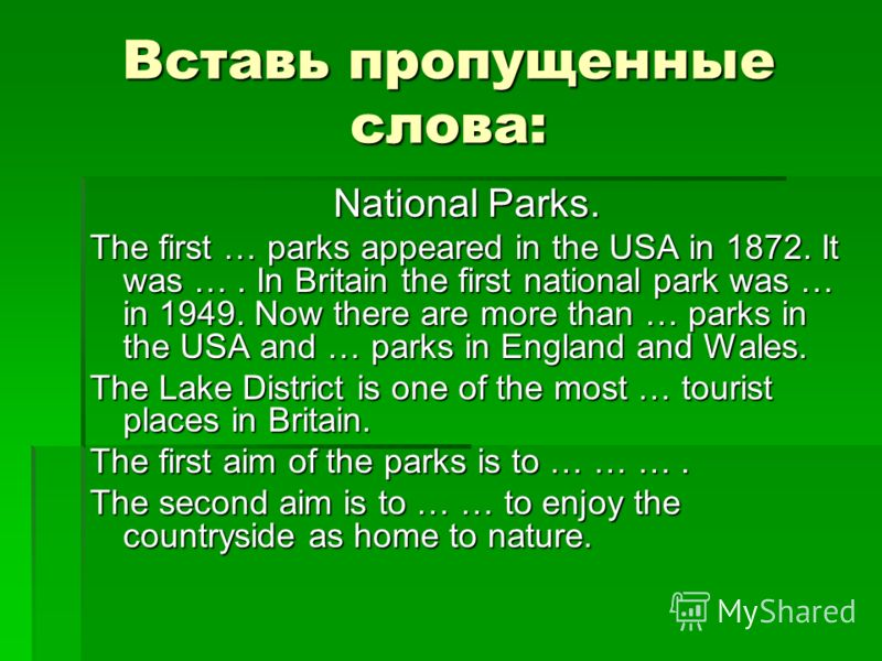 Вставь пропущенные слова: National Parks. The first … parks appeared in the USA in 1872. It was …. In Britain the first national park was … in 1949. Now there are more than … parks in the USA and … parks in England and Wales. The Lake District is one