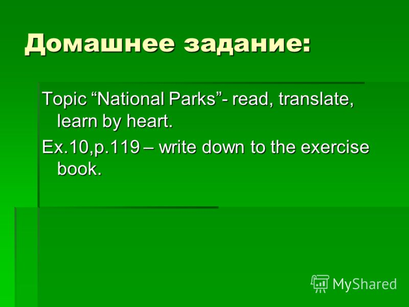 Домашнее задание: Topic National Parks- read, translate, learn by heart. Ex.10,p.119 – write down to the exercise book.