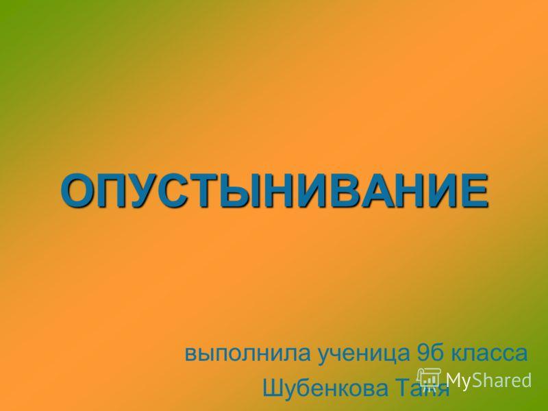 ОПУСТЫНИВАНИЕ выполнила ученица 9б класса Шубенкова Таня