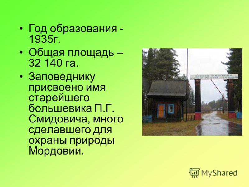 Год образования - 1935г. Общая площадь – 32 140 га. Заповеднику присвоено имя старейшего большевика П.Г. Смидовича, много сделавшего для охраны природы Мордовии.