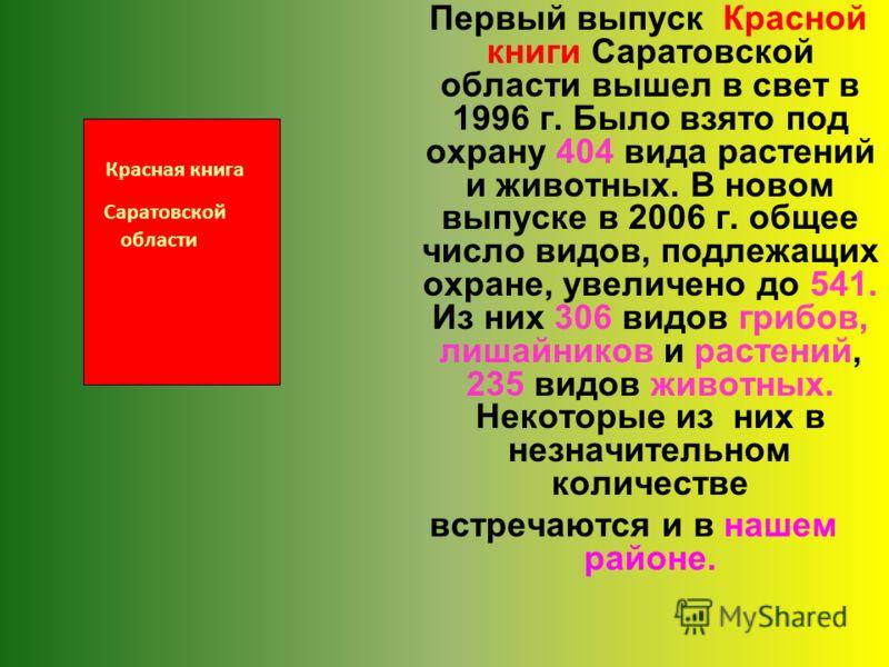 Первый выпуск Красной книги Саратовской области вышел в свет в 1996 г. Было взято под охрану 404 вида растений и животных. В новом выпуске в 2006 г. общее число видов, подлежащих охране, увеличено до 541. Из них 306 видов грибов, лишайников и растени