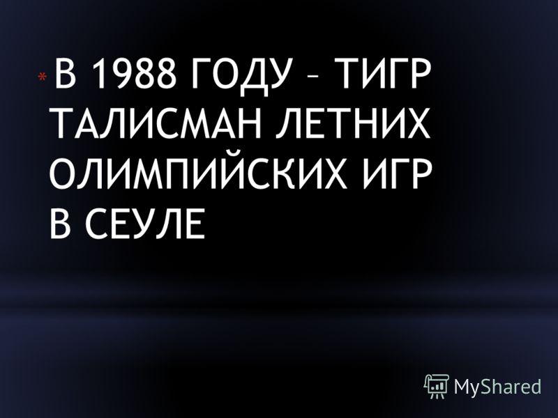 * В 1988 ГОДУ – ТИГР ТАЛИСМАН ЛЕТНИХ ОЛИМПИЙСКИХ ИГР В СЕУЛЕ