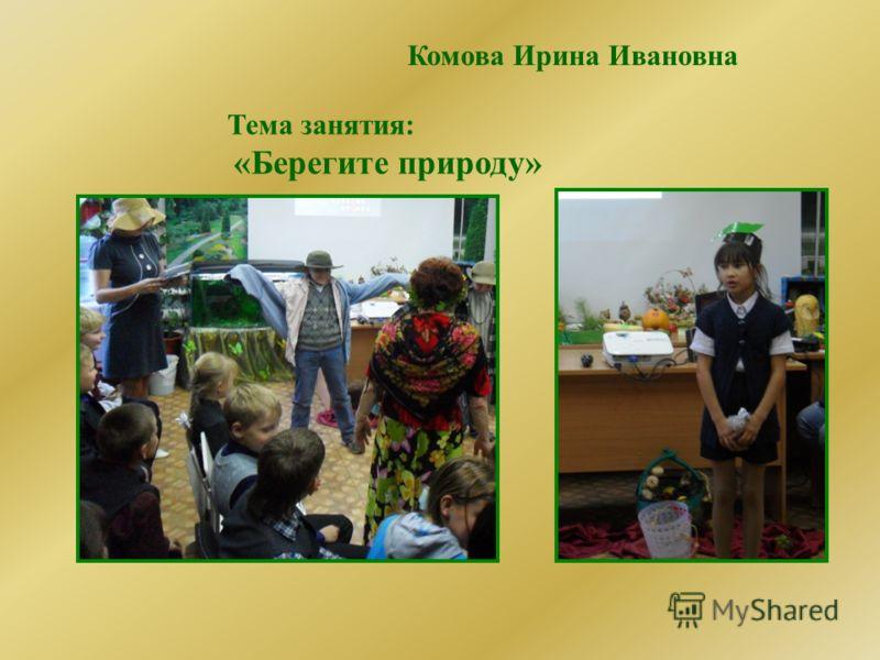 Комова Ирина Ивановна Тема занятия: «Берегите природу»