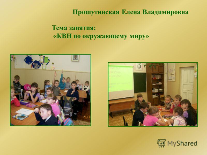Прошутинская Елена Владимировна Тема занятия: «КВН по окружающему миру»