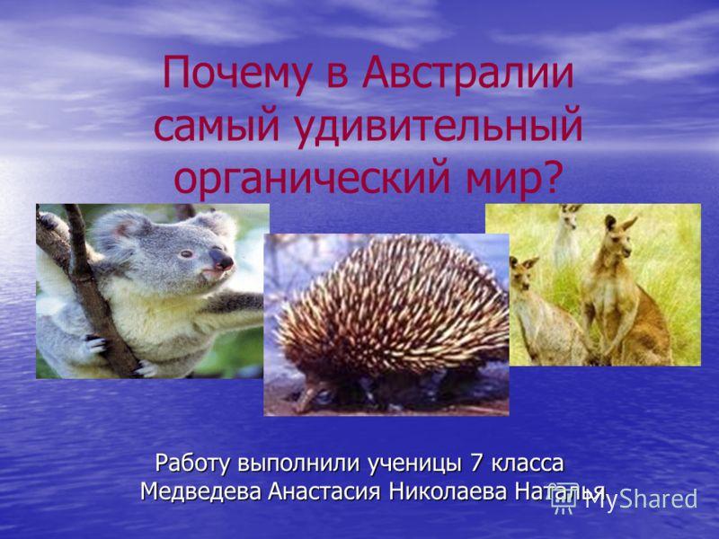 Почему в Австралии самый удивительный органический мир? Работу выполнили ученицы 7 класса Медведева Анастасия Николаева Наталья
