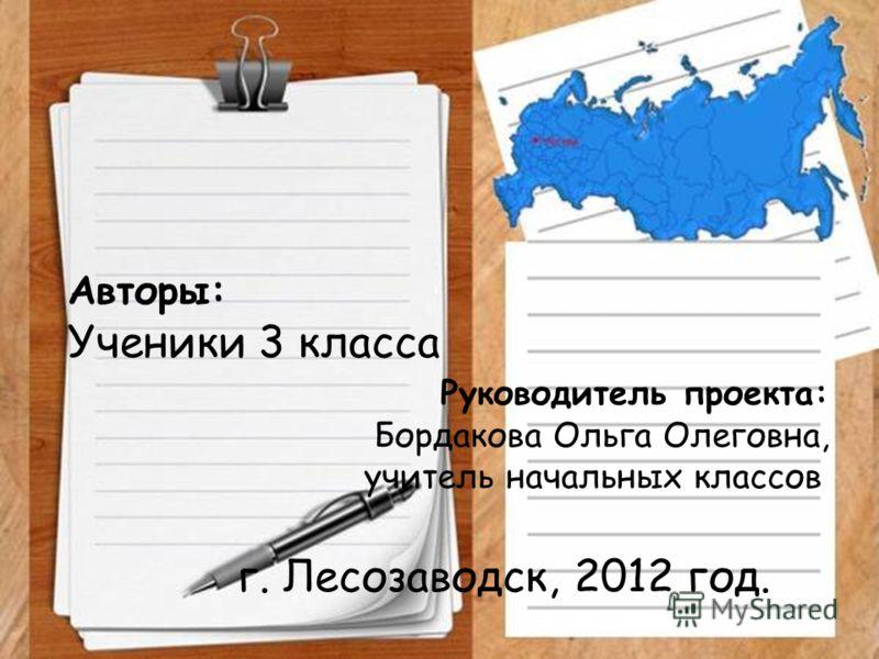 Авторы: Ученики 3 класса Руководитель проекта: Бордакова Ольга Олеговна, учитель начальных классов г. Лесозаводск, 2012 год.