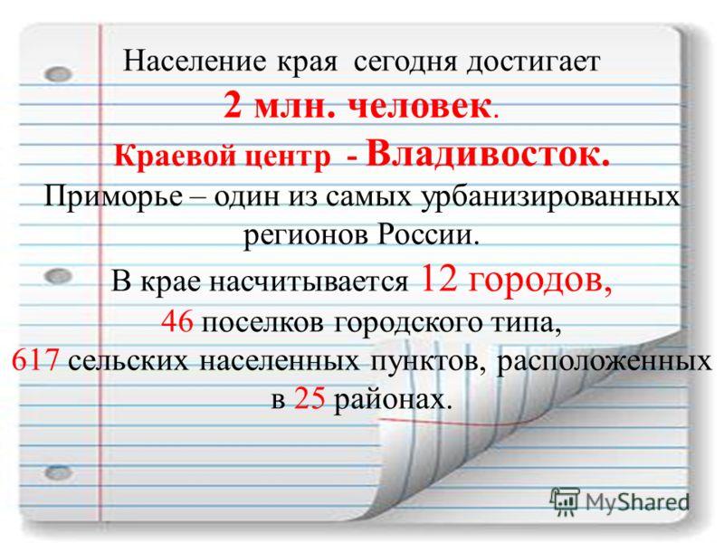 Население края сегодня достигает 2 млн. человек. Краевой центр - Владивосток. Приморье – один из самых урбанизированных регионов России. В крае насчитывается 12 городов, 46 поселков городского типа, 617 сельских населенных пунктов, расположенных в 25