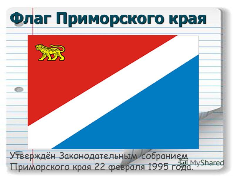 Флаг Приморского края Утверждён Законодательным собранием Приморского края 22 февраля 1995 года.