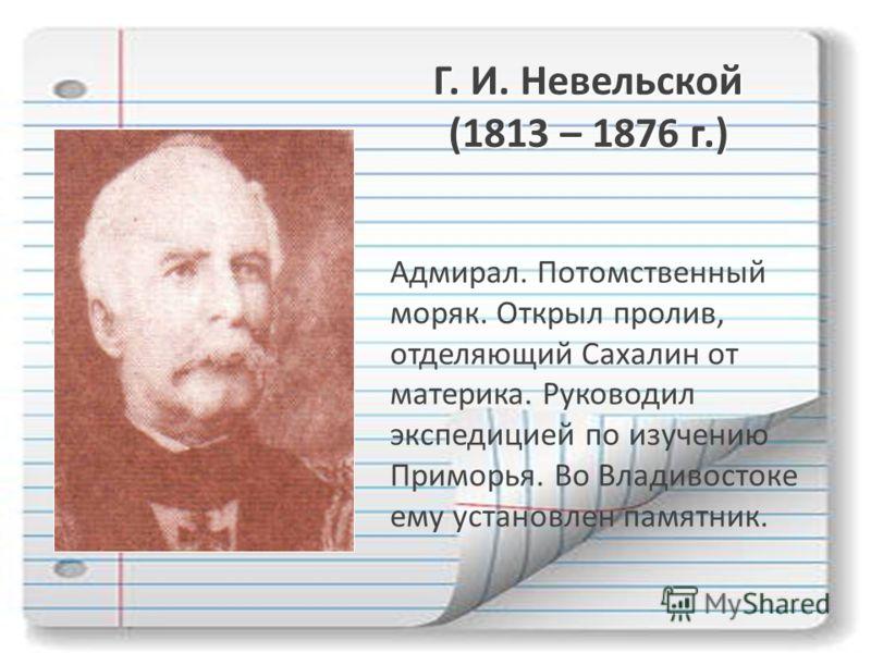 Г. И. Невельской (1813 – 1876 г.) Адмирал. Потомственный моряк. Открыл пролив, отделяющий Сахалин от материка. Руководил экспедицией по изучению Приморья. Во Владивостоке ему установлен памятник.