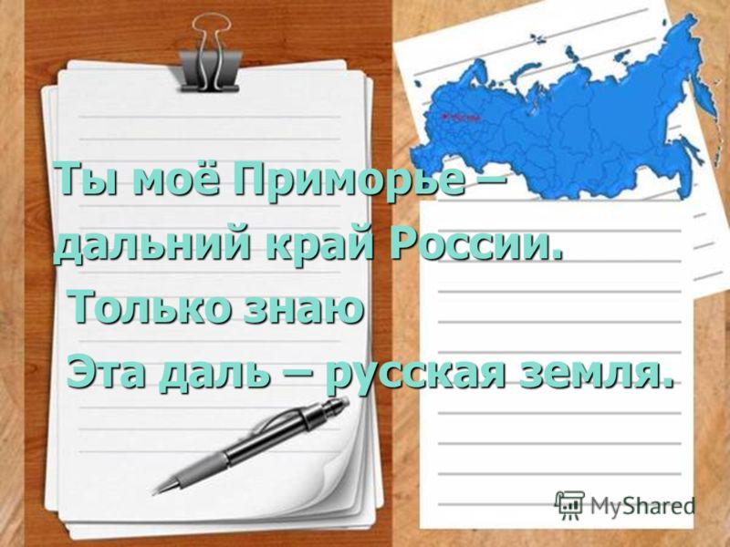 Ты моё Приморье – Ты моё Приморье – дальний край России. дальний край России. Только знаю Только знаю Эта даль – русская земля. Эта даль – русская земля.