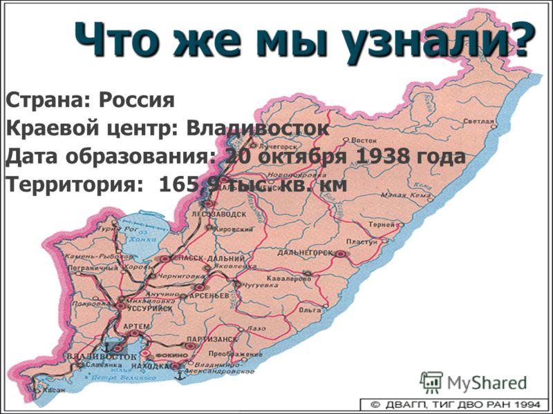 Что же мы узнали? Страна: Россия Краевой центр: Владивосток Дата образования: 20 октября 1938 года Территория: 165,9 тыс. кв. км