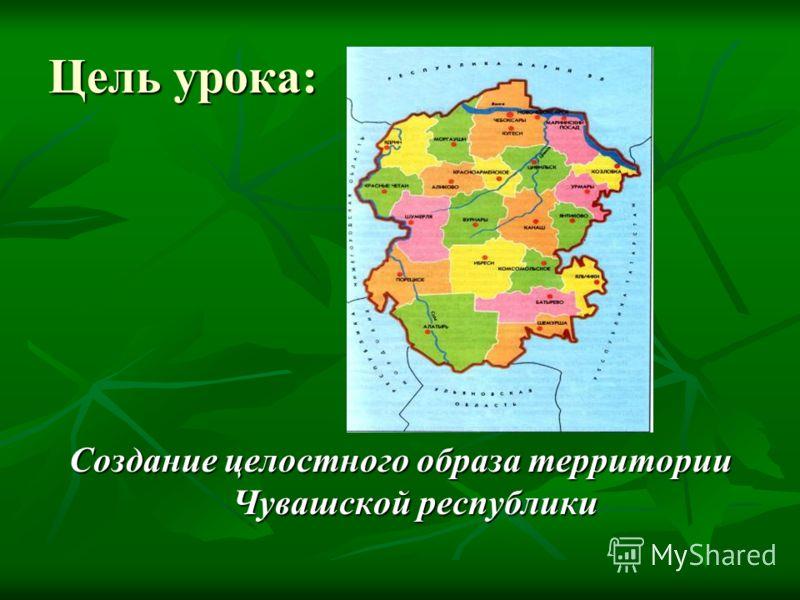 Цель урока: Создание целостного образа территории Чувашской республики