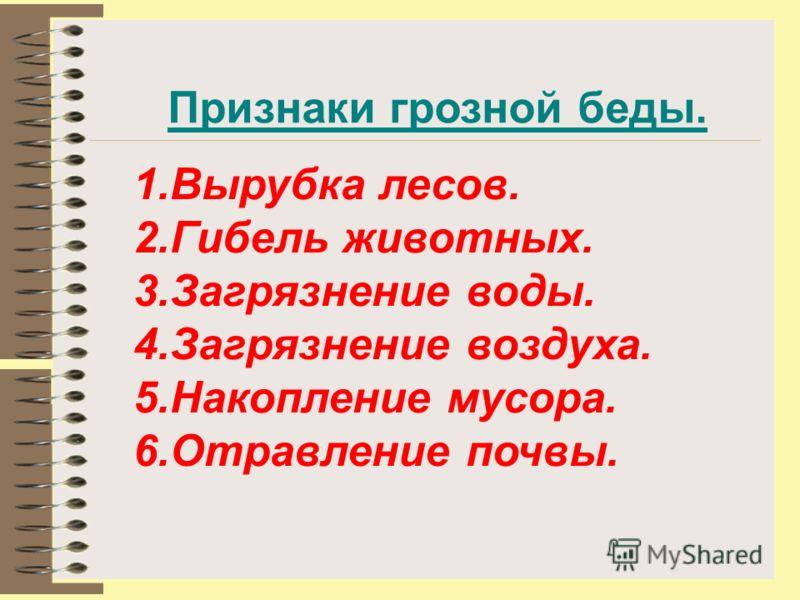 1.Вырубка лесов. 2.Гибель животных. 3.Загрязнение воды. 4.Загрязнение воздуха. 5.Накопление мусора. 6.Отравление почвы. Признаки грозной беды.