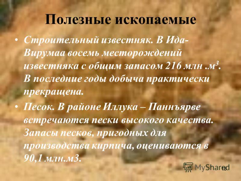 18 Полезные ископаемые Строительный известняк. В Ида- Вирумаа восемь месторождений известняка с общим запасом 216 млн.м 3. В последние годы добыча практически прекращена. Песок. В районе Иллука – Паннъярве встречаются пески высокого качества. Запасы