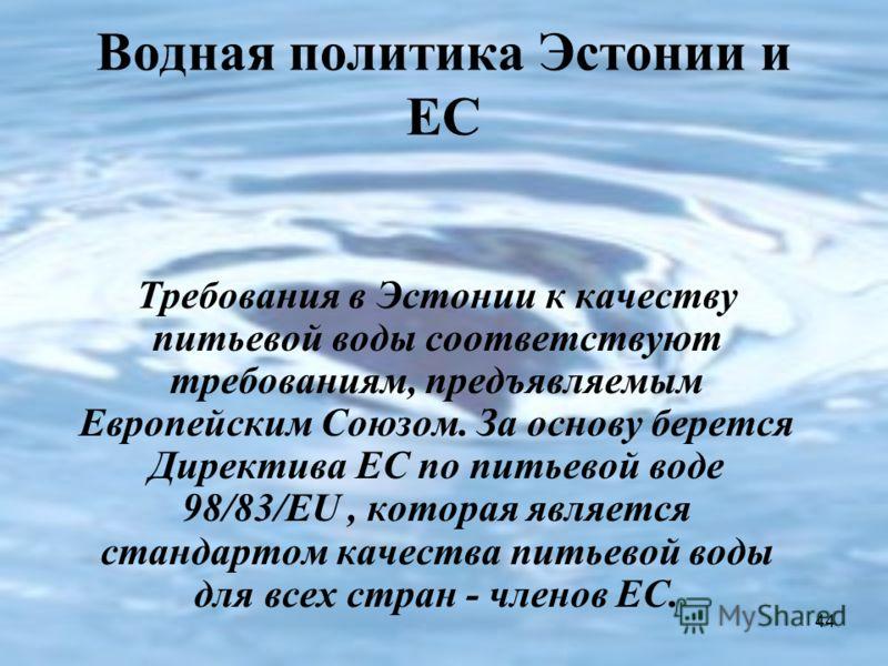 44 Водная политика Эстонии и ЕС Требования в Эстонии к качеству питьевой воды соответствуют требованиям, предъявляемым Европейским Союзом. За основу берется Директива ЕС по питьевой воде 98/83/ЕU, которая является стандартом качества питьевой воды дл