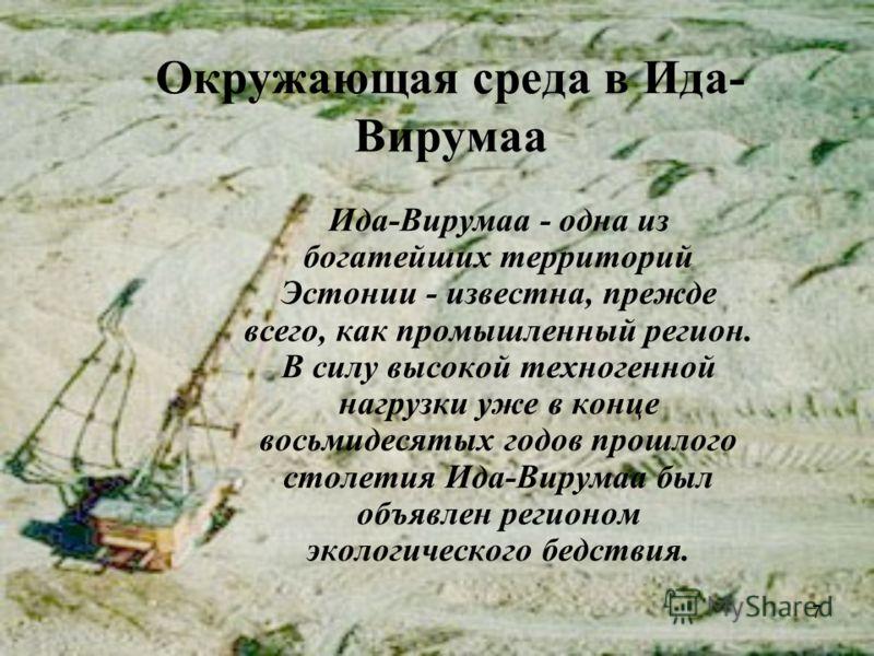 7 Окружающая среда в Ида- Вирумаа Ида-Вирумаа - одна из богатейших территорий Эстонии - известна, прежде всего, как промышленный регион. В силу высокой техногенной нагрузки уже в конце восьмидесятых годов прошлого столетия Ида-Вирумаа был объявлен ре