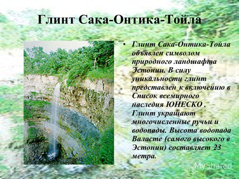 70 Глинт Сака-Онтика-Тойла Глинт Сака-Онтика-Тойла объявлен символом природного ландшафта Эстонии. В силу уникальности глинт представлен к включению в Список всемирного наследия ЮНЕСКО. Глинт украшают многочисленные ручьи и водопады. Высота водопада