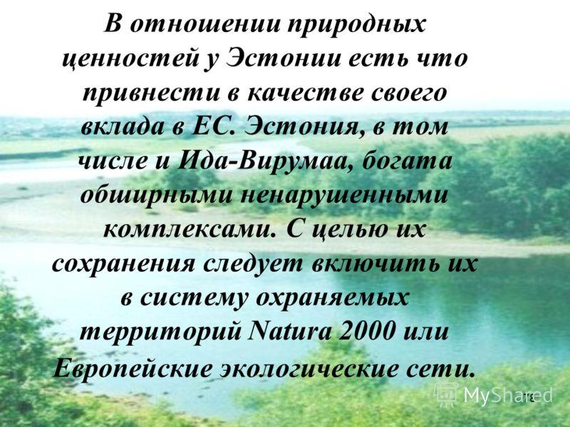 78 В отношении природных ценностей у Эстонии есть что привнести в качестве своего вклада в ЕС. Эстония, в том числе и Ида-Вирумаа, богата обширными ненарушенными комплексами. C целью их сохранения следует включить их в систему охраняемых территорий N