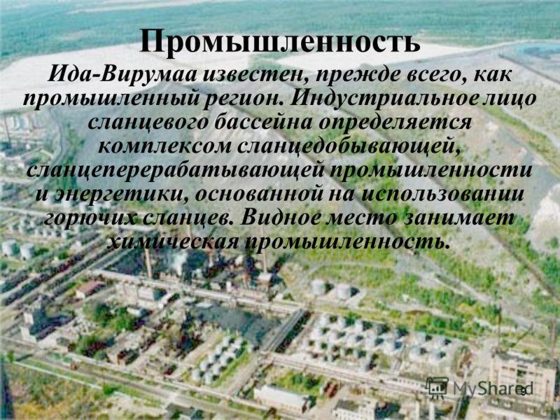 9 Промышленность Ида-Вирумаа известен, прежде всего, как промышленный регион. Индустриальное лицо сланцевого бассейна определяется комплексом сланцедобывающей, сланцеперерабатывающей промышленности и энергетики, основанной на использовании горючих сл